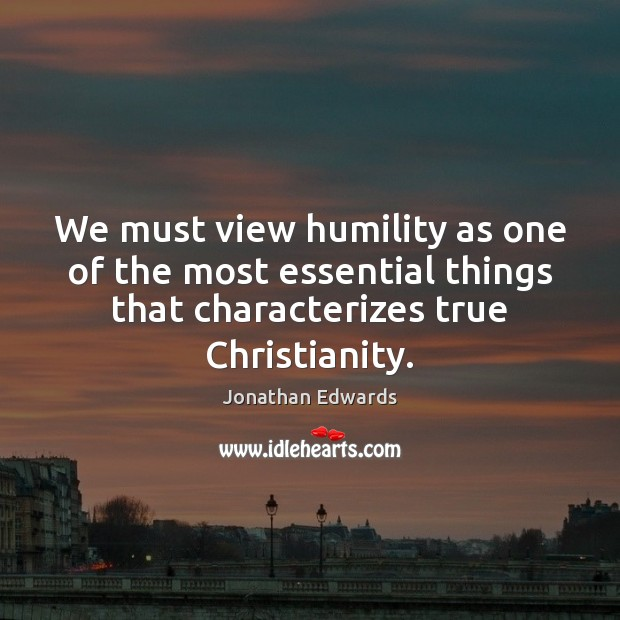 We must view humility as one of the most essential things that Jonathan Edwards Picture Quote