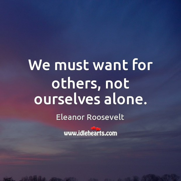We must want for others, not ourselves alone. Image