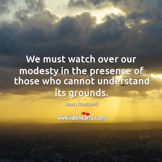 We must watch over our modesty in the presence of those who cannot understand its grounds. Jean Rostand Picture Quote