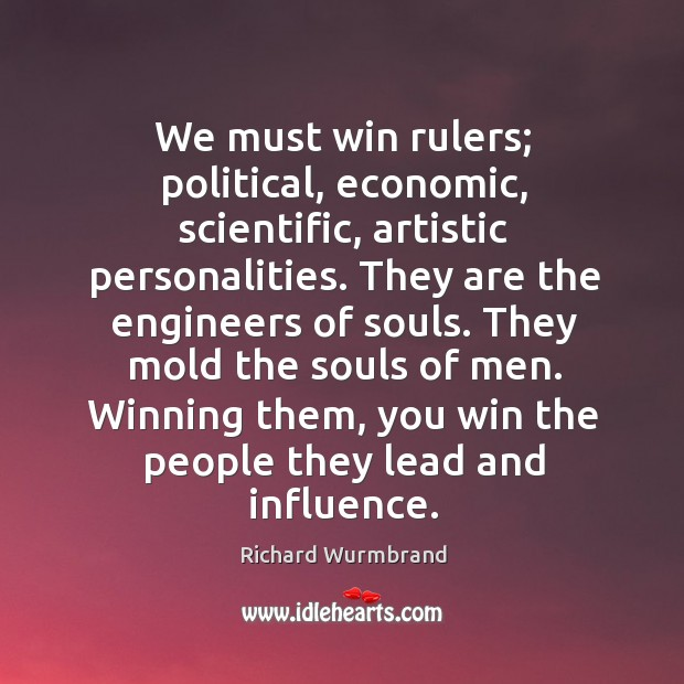 We must win rulers; political, economic, scientific, artistic personalities. They are the Image