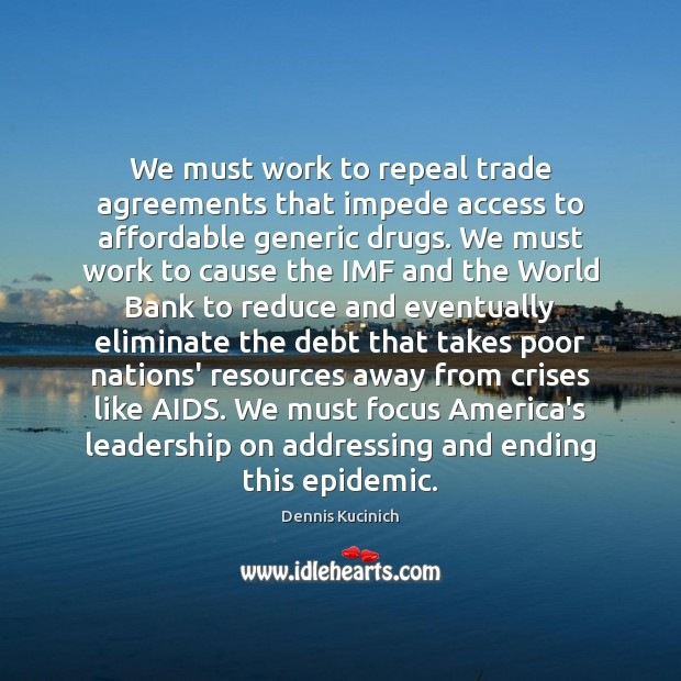We must work to repeal trade agreements that impede access to affordable Dennis Kucinich Picture Quote