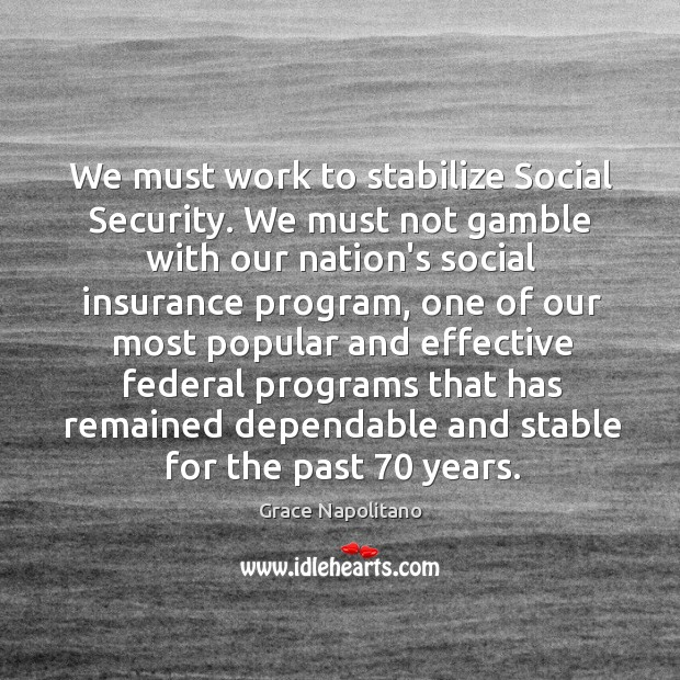 We must work to stabilize Social Security. We must not gamble with Grace Napolitano Picture Quote