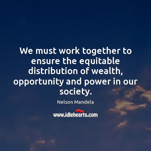 We must work together to ensure the equitable distribution of wealth, opportunity Image