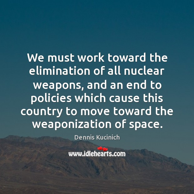 We must work toward the elimination of all nuclear weapons, and an Dennis Kucinich Picture Quote