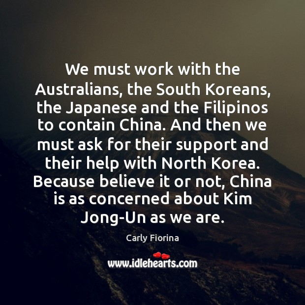 We must work with the Australians, the South Koreans, the Japanese and Carly Fiorina Picture Quote