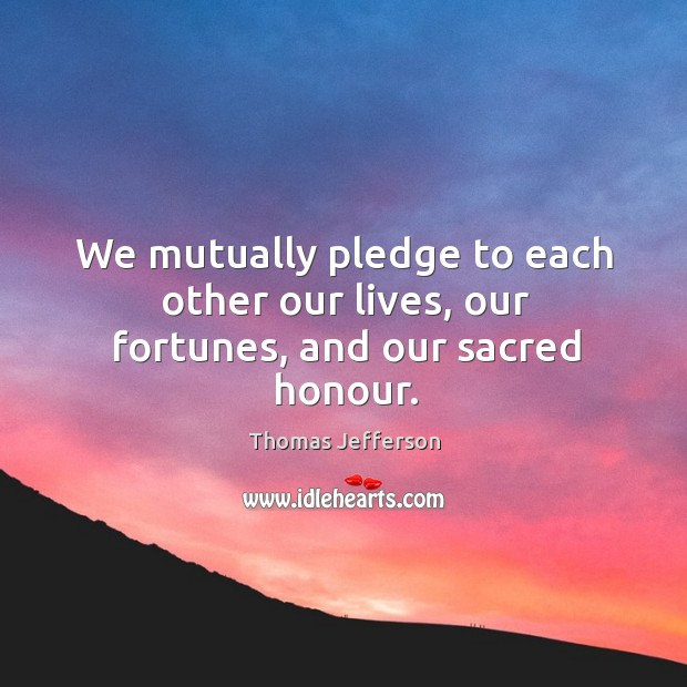 We mutually pledge to each other our lives, our fortunes, and our sacred honour. Image