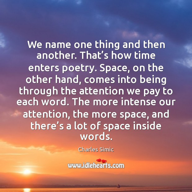 We name one thing and then another. That's how time enters Charles Simic Picture Quote