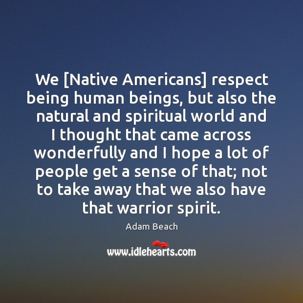 Image, We [Native Americans] respect being human beings, but also the natural and