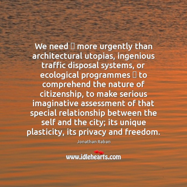 We need – more urgently than architectural utopias, ingenious traffic disposal systems, or Jonathan Raban Picture Quote