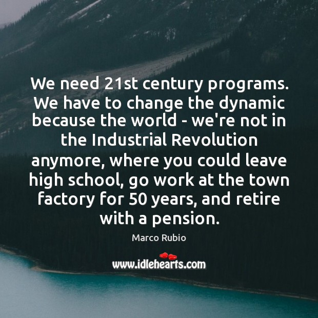 We need 21st century programs. We have to change the dynamic because Image