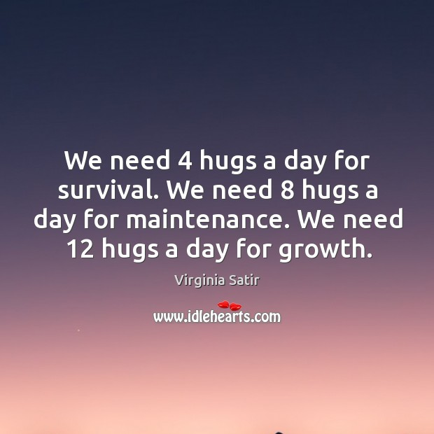 We need 4 hugs a day for survival. We need 8 hugs a day for maintenance. We need 12 hugs a day for growth. Virginia Satir Picture Quote