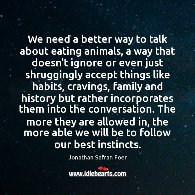 We need a better way to talk about eating animals, a way Jonathan Safran Foer Picture Quote