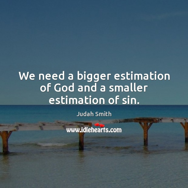 We need a bigger estimation of God and a smaller estimation of sin. Image