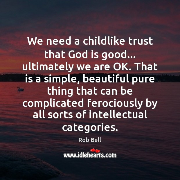 We need a childlike trust that God is good… ultimately we are God is Good Quotes Image