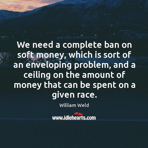 We need a complete ban on soft money, which is sort of Image