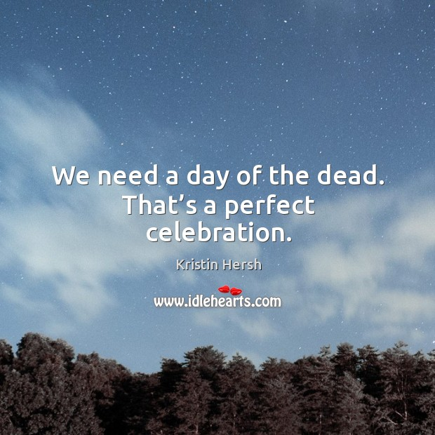 We need a day of the dead. That's a perfect celebration. Image