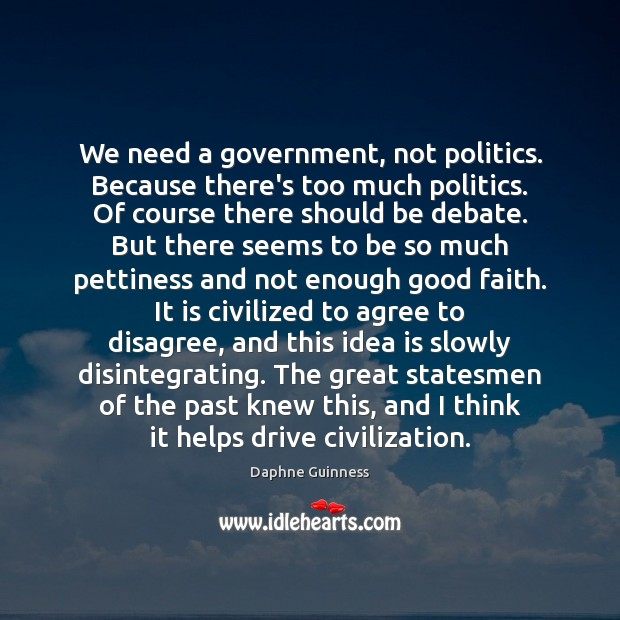 Image, We need a government, not politics. Because there's too much politics. Of