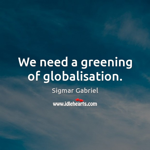 We need a greening of globalisation. Image