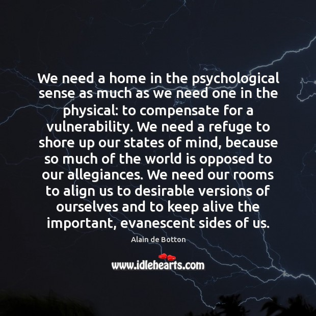 We need a home in the psychological sense as much as we Alain de Botton Picture Quote