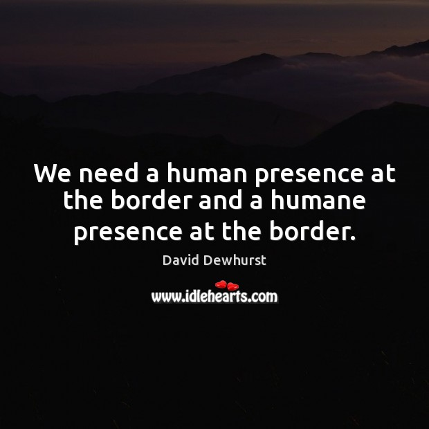 We need a human presence at the border and a humane presence at the border. Image