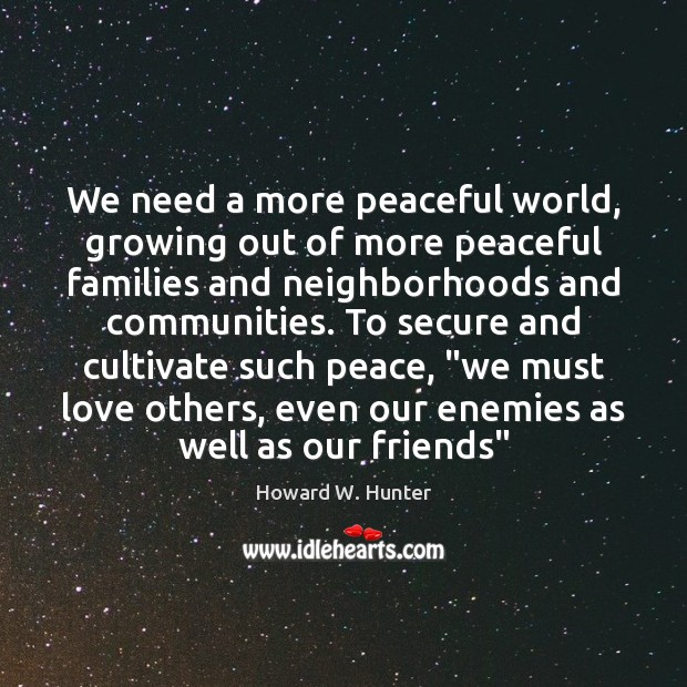 We need a more peaceful world, growing out of more peaceful families Howard W. Hunter Picture Quote