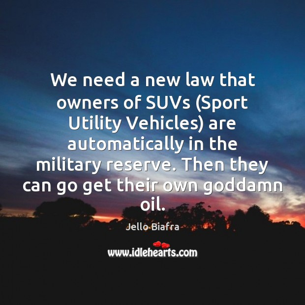 We need a new law that owners of SUVs (Sport Utility Vehicles) Jello Biafra Picture Quote