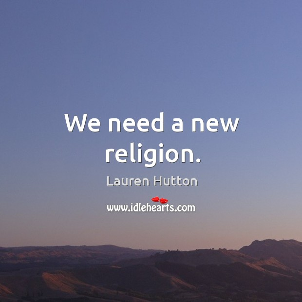 We need a new religion. Lauren Hutton Picture Quote