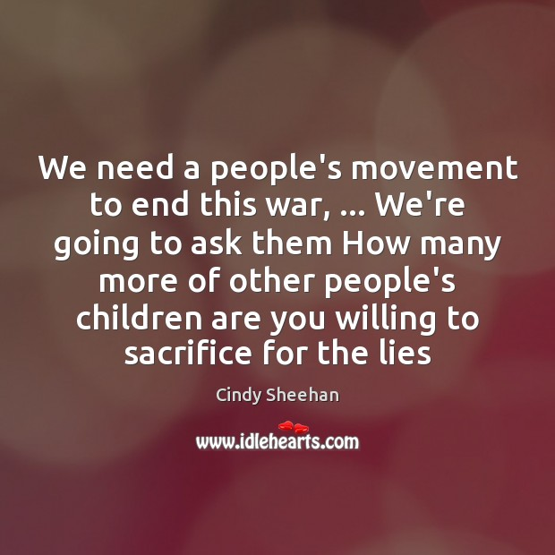We need a people's movement to end this war, … We're going to Cindy Sheehan Picture Quote