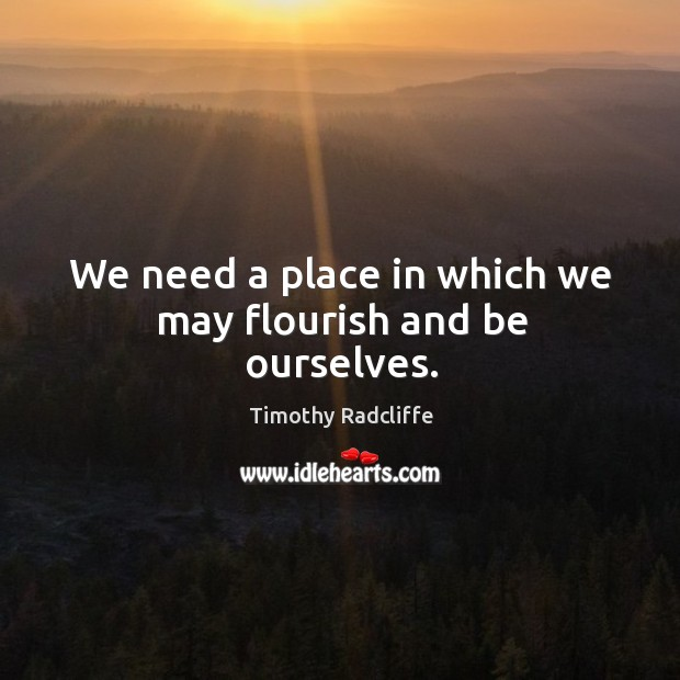 We need a place in which we may flourish and be ourselves. Image