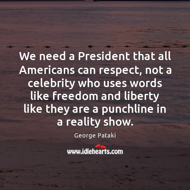 We need a President that all Americans can respect, not a celebrity George Pataki Picture Quote