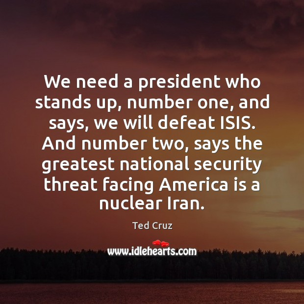 We need a president who stands up, number one, and says, we Ted Cruz Picture Quote