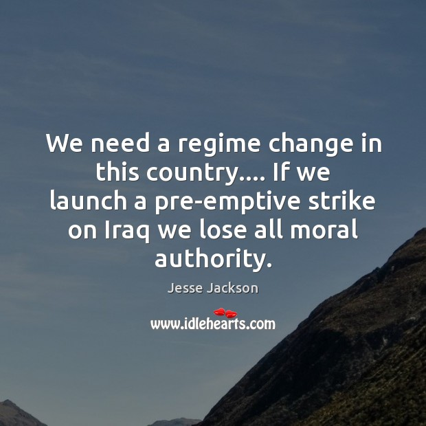 We need a regime change in this country…. If we launch a Jesse Jackson Picture Quote