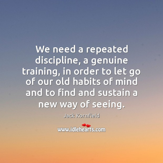 We need a repeated discipline, a genuine training, in order to let Jack Kornfield Picture Quote