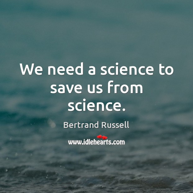 We need a science to save us from science. Bertrand Russell Picture Quote