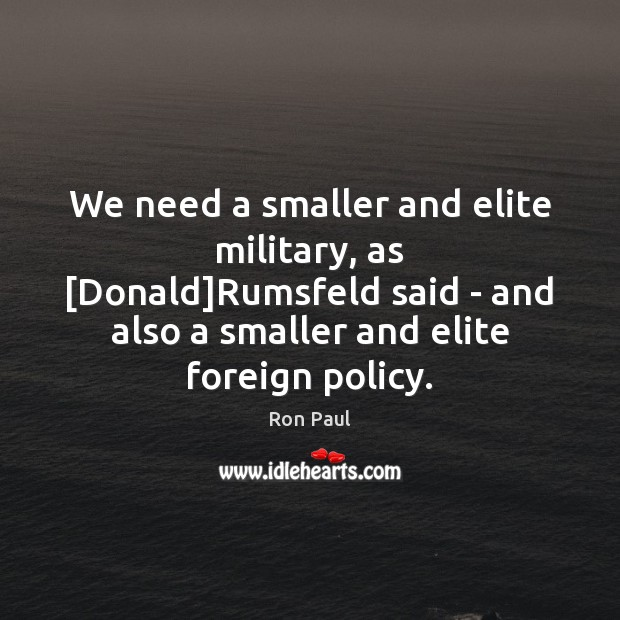 Image, We need a smaller and elite military, as [Donald]Rumsfeld said –