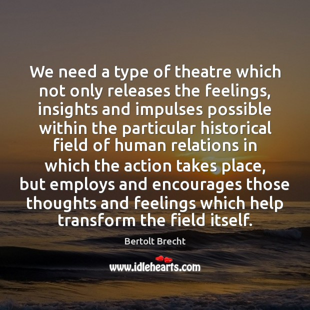 We need a type of theatre which not only releases the feelings, Bertolt Brecht Picture Quote
