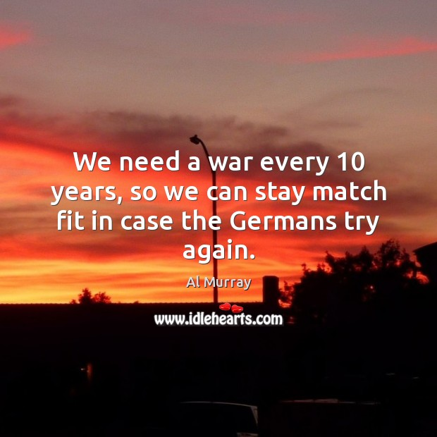 We need a war every 10 years, so we can stay match fit in case the Germans try again. Try Again Quotes Image