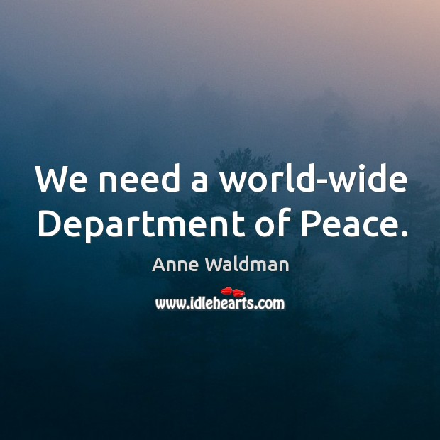 We need a world-wide Department of Peace. Anne Waldman Picture Quote