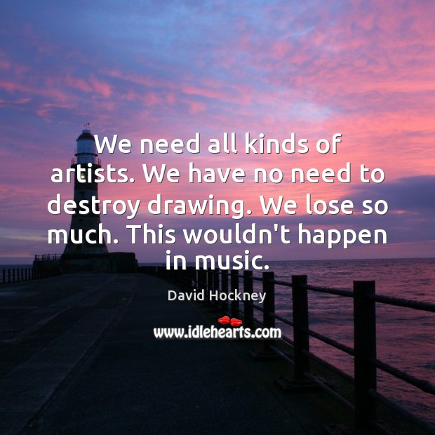 We need all kinds of artists. We have no need to destroy David Hockney Picture Quote