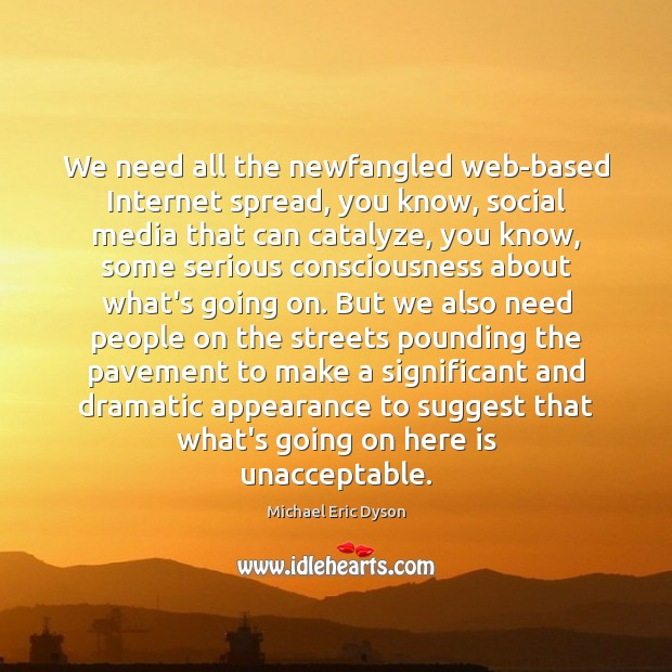 We need all the newfangled web-based Internet spread, you know, social media Michael Eric Dyson Picture Quote