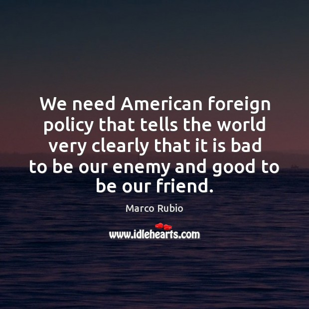 We need American foreign policy that tells the world very clearly that Marco Rubio Picture Quote