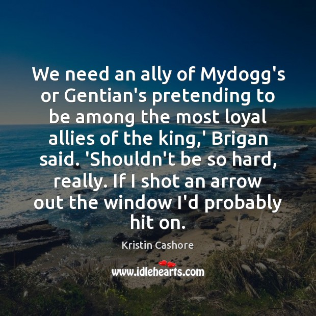 We need an ally of Mydogg's or Gentian's pretending to be among Kristin Cashore Picture Quote