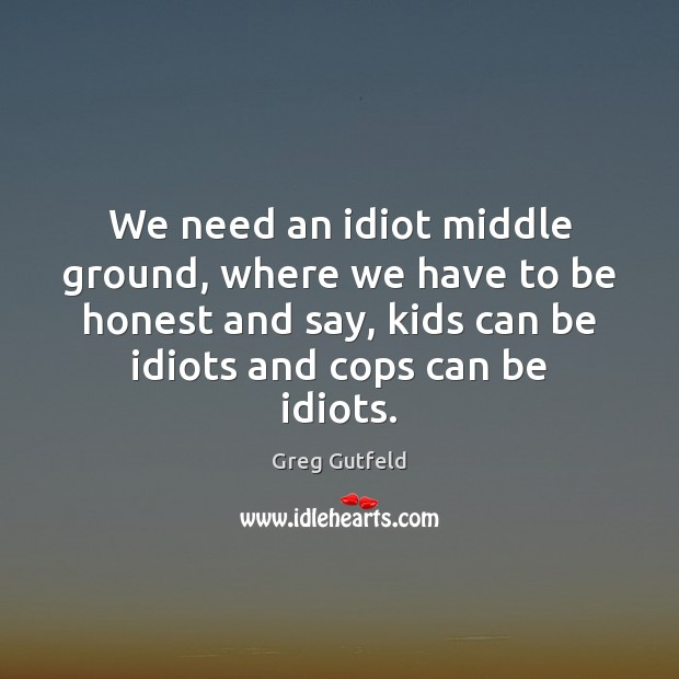 We need an idiot middle ground, where we have to be honest Greg Gutfeld Picture Quote