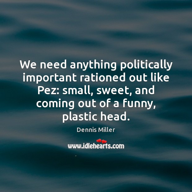 We need anything politically important rationed out like Pez: small, sweet, and Dennis Miller Picture Quote
