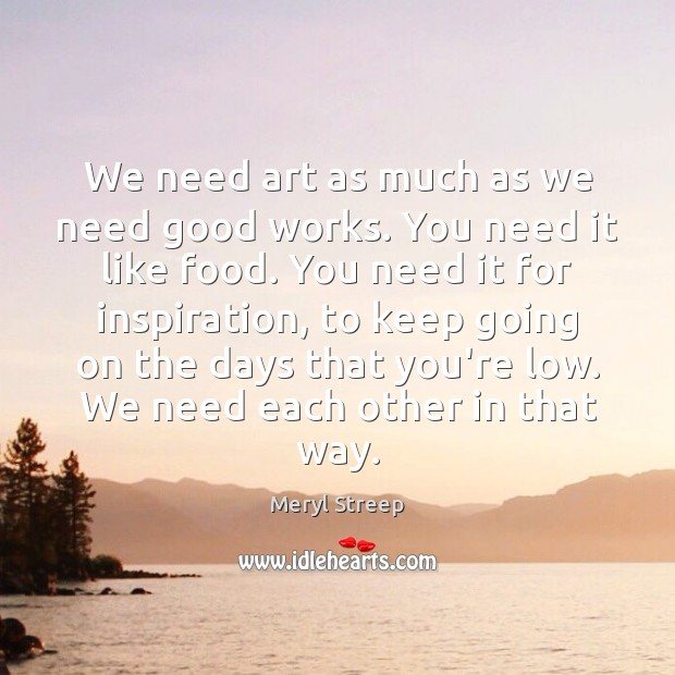 We need art as much as we need good works. You need Meryl Streep Picture Quote