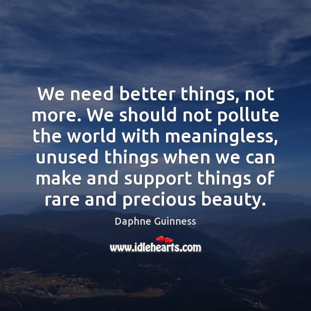 We need better things, not more. We should not pollute the world Image