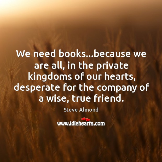 We need books…because we are all, in the private kingdoms of Steve Almond Picture Quote