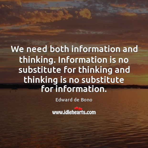 We need both information and thinking. Information is no substitute for thinking Edward de Bono Picture Quote