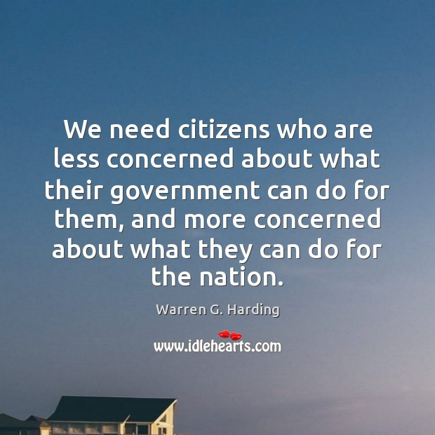 We need citizens who are less concerned about what their government can Warren G. Harding Picture Quote