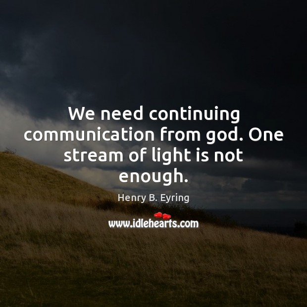 Image, We need continuing communication from God. One stream of light is not enough.